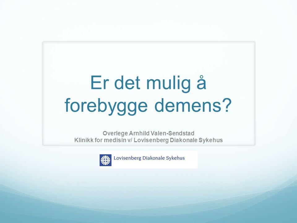 Er det mulig å forebygge demens? Overlege Arnhild Valen-Sendstad Klinikk for medisin v/ Lovisenberg Diakonale Sykehus