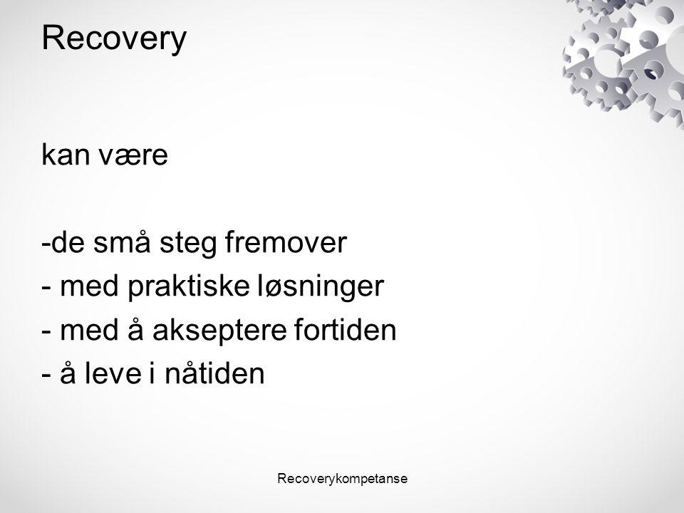 Recoverykompetanse Recovery kan være -de små steg fremover - med praktiske løsninger - med å akseptere fortiden - å leve i nåtiden