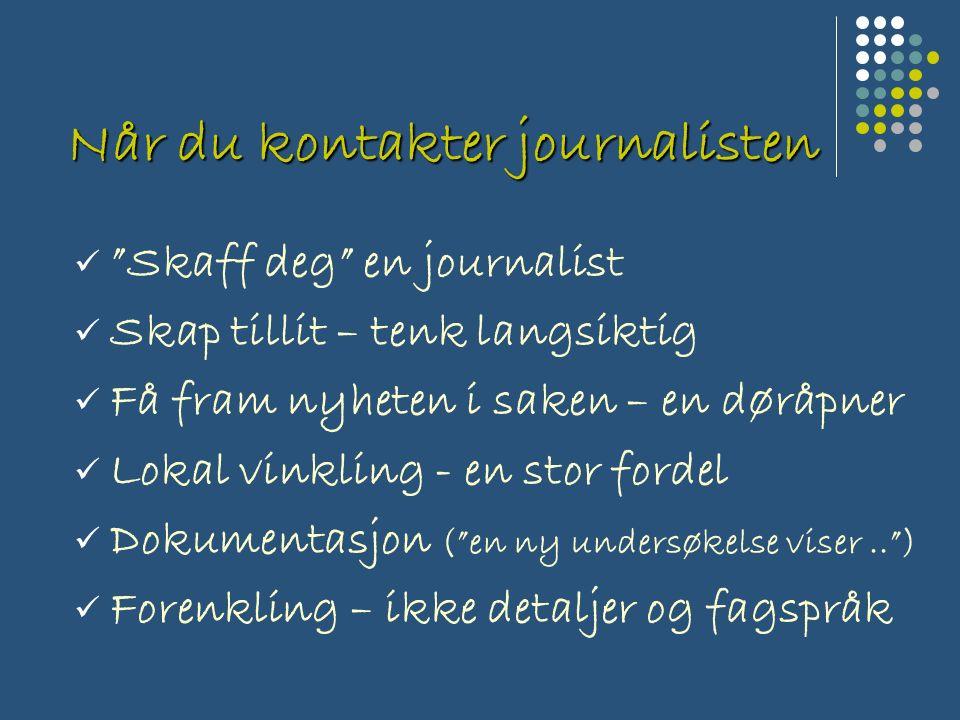 Når du kontakter journalisten Skaff deg en journalist Skap tillit – tenk langsiktig Få fram nyheten i saken – en døråpner Lokal vinkling - en stor fordel Dokumentasjon ( en ny undersøkelse viser.. ) Forenkling – ikke detaljer og fagspråk