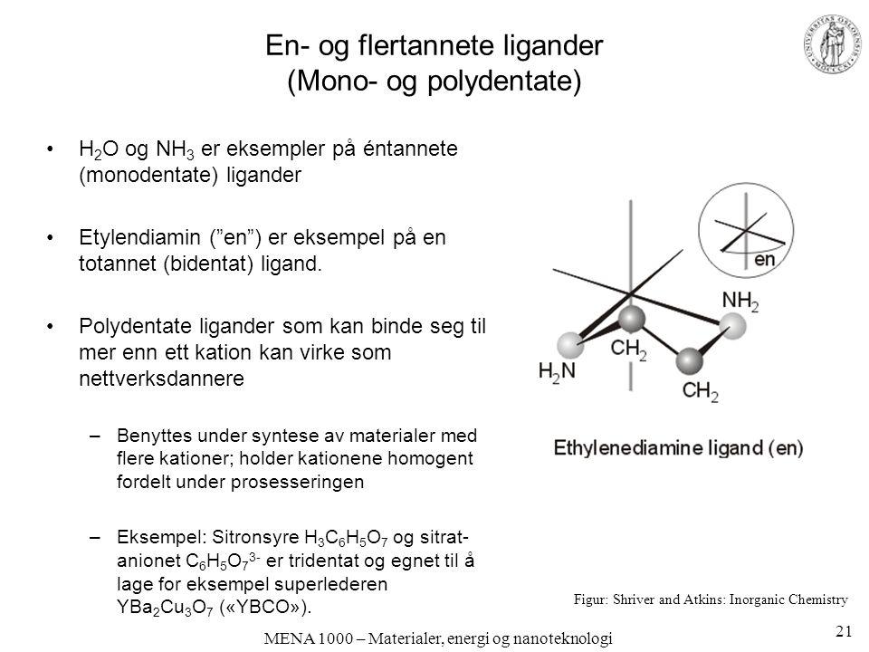 MENA 1000 – Materialer, energi og nanoteknologi En- og flertannete ligander (Mono- og polydentate) H 2 O og NH 3 er eksempler på éntannete (monodentate) ligander Etylendiamin ( en ) er eksempel på en totannet (bidentat) ligand.