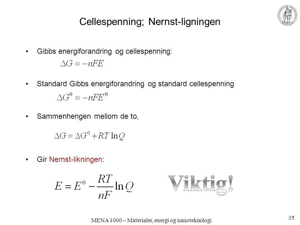 MENA 1000 – Materialer, energi og nanoteknologi Cellespenning; Nernst-ligningen Gibbs energiforandring og cellespenning: Standard Gibbs energiforandring og standard cellespenning Sammenhengen mellom de to, Gir Nernst-likningen: 35
