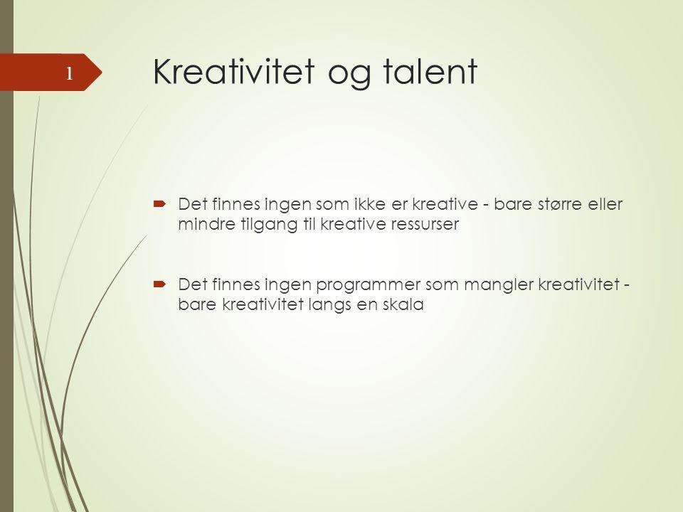 Kreativitet og talent  Det finnes ingen som ikke er kreative - bare større eller mindre tilgang til kreative ressurser  Det finnes ingen programmer som mangler kreativitet - bare kreativitet langs en skala 1