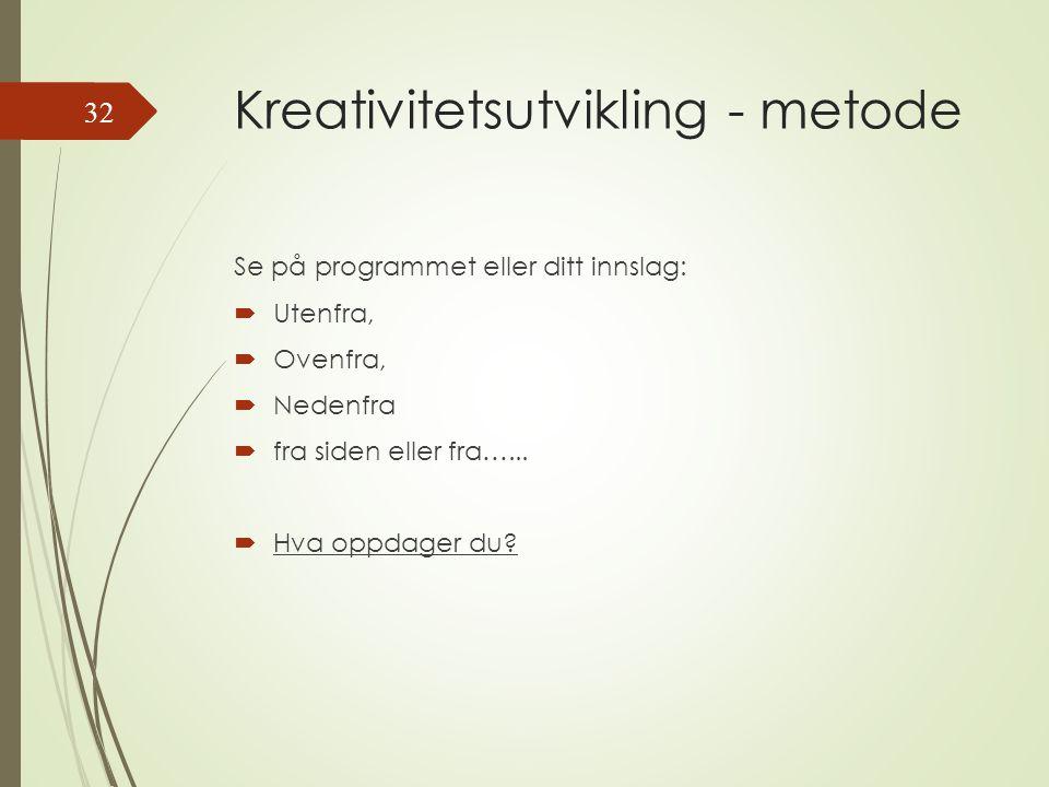 Kreativitetsutvikling - metode Se på programmet eller ditt innslag:  Utenfra,  Ovenfra,  Nedenfra  fra siden eller fra…...