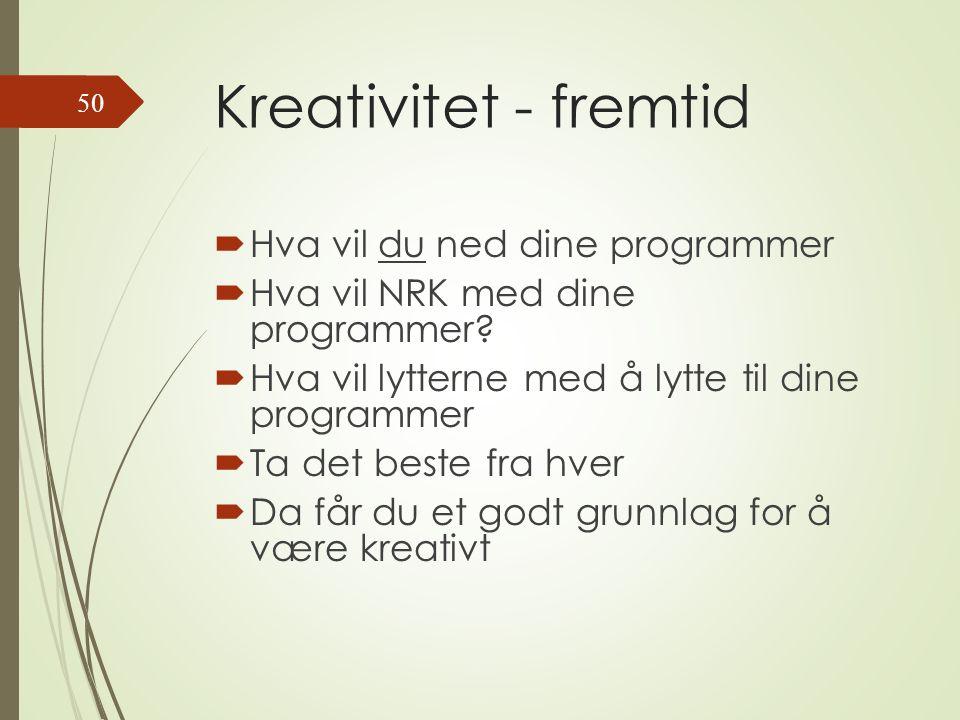 Kreativitet - fremtid  Hva vil du ned dine programmer  Hva vil NRK med dine programmer.