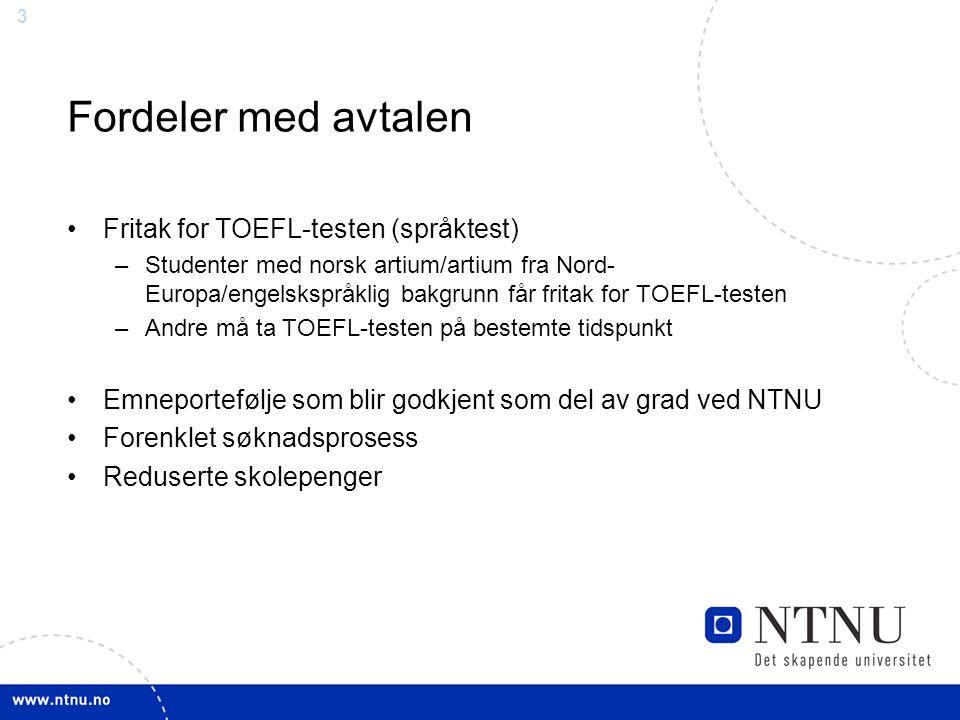 3 Fordeler med avtalen Fritak for TOEFL-testen (språktest) –Studenter med norsk artium/artium fra Nord- Europa/engelskspråklig bakgrunn får fritak for TOEFL-testen –Andre må ta TOEFL-testen på bestemte tidspunkt Emneportefølje som blir godkjent som del av grad ved NTNU Forenklet søknadsprosess Reduserte skolepenger