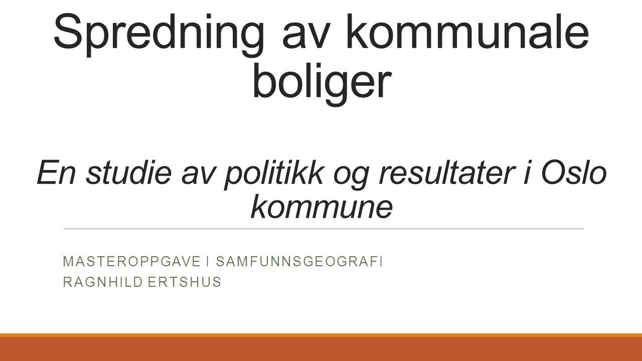 Spredning av kommunale boliger En studie av politikk og resultater i Oslo kommune MASTEROPPGAVE I SAMFUNNSGEOGRAFI RAGNHILD ERTSHUS
