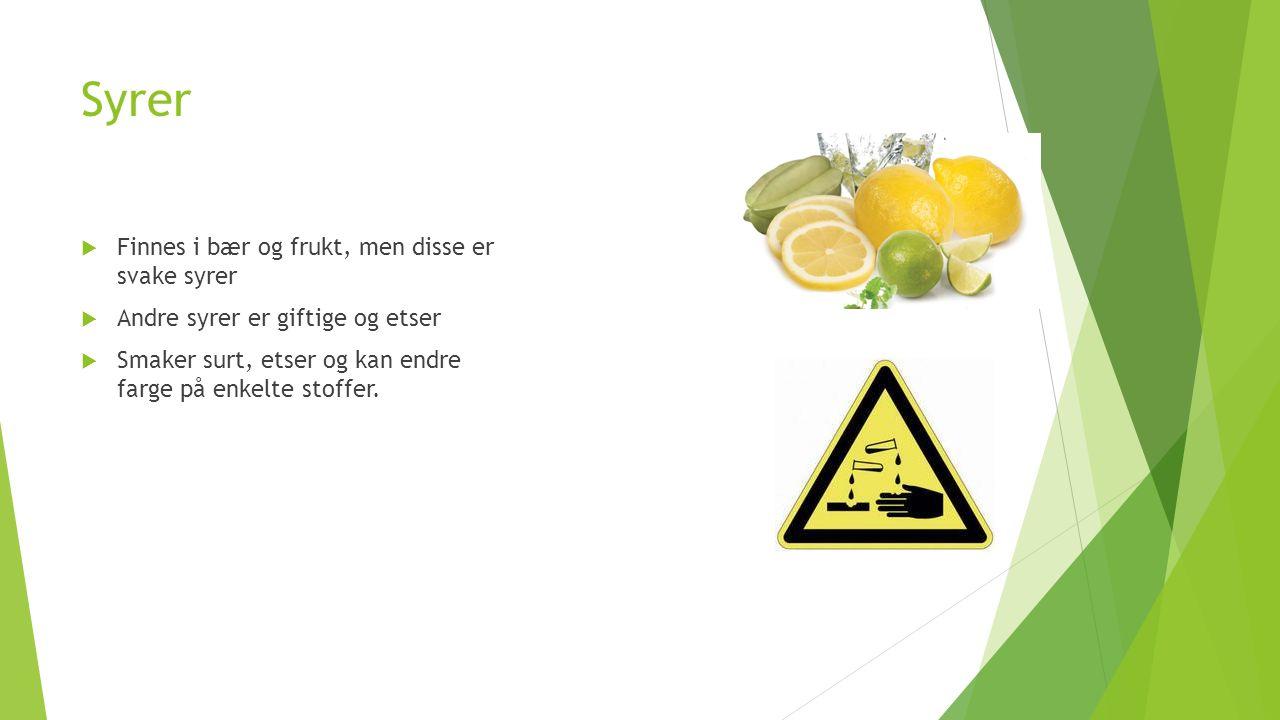 Syrer  Finnes i bær og frukt, men disse er svake syrer  Andre syrer er giftige og etser  Smaker surt, etser og kan endre farge på enkelte stoffer.