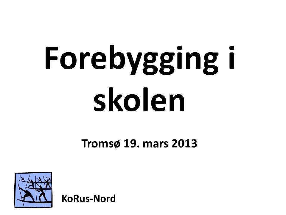 Forebygging i skolen Tromsø 19. mars 2013 KoRus-Nord