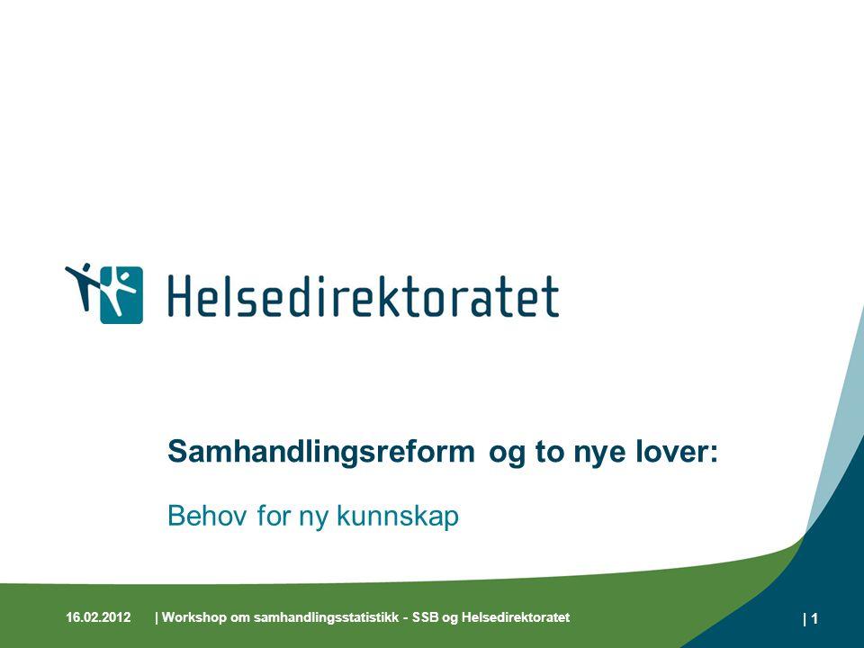 16.02.2012| Workshop om samhandlingsstatistikk - SSB og Helsedirektoratet | 1 Samhandlingsreform og to nye lover: Behov for ny kunnskap