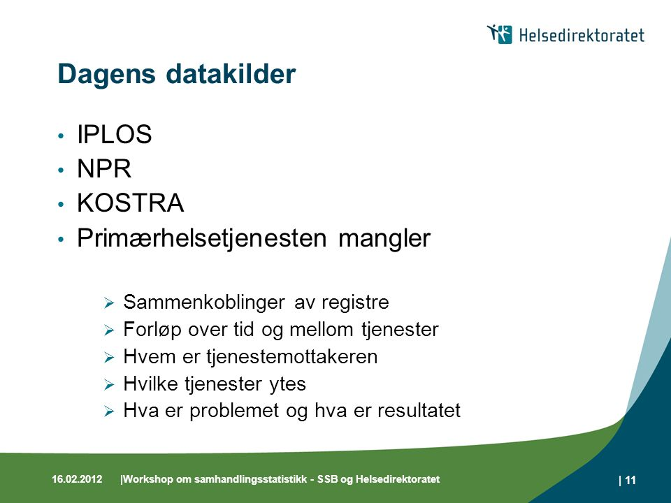 16.02.2012|Workshop om samhandlingsstatistikk - SSB og Helsedirektoratet | 11 Dagens datakilder IPLOS NPR KOSTRA Primærhelsetjenesten mangler  Sammen