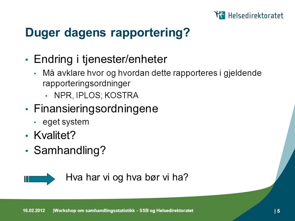 16.02.2012|Workshop om samhandlingsstatistikk - SSB og Helsedirektoratet | 5 Duger dagens rapportering? Endring i tjenester/enheter Må avklare hvor og