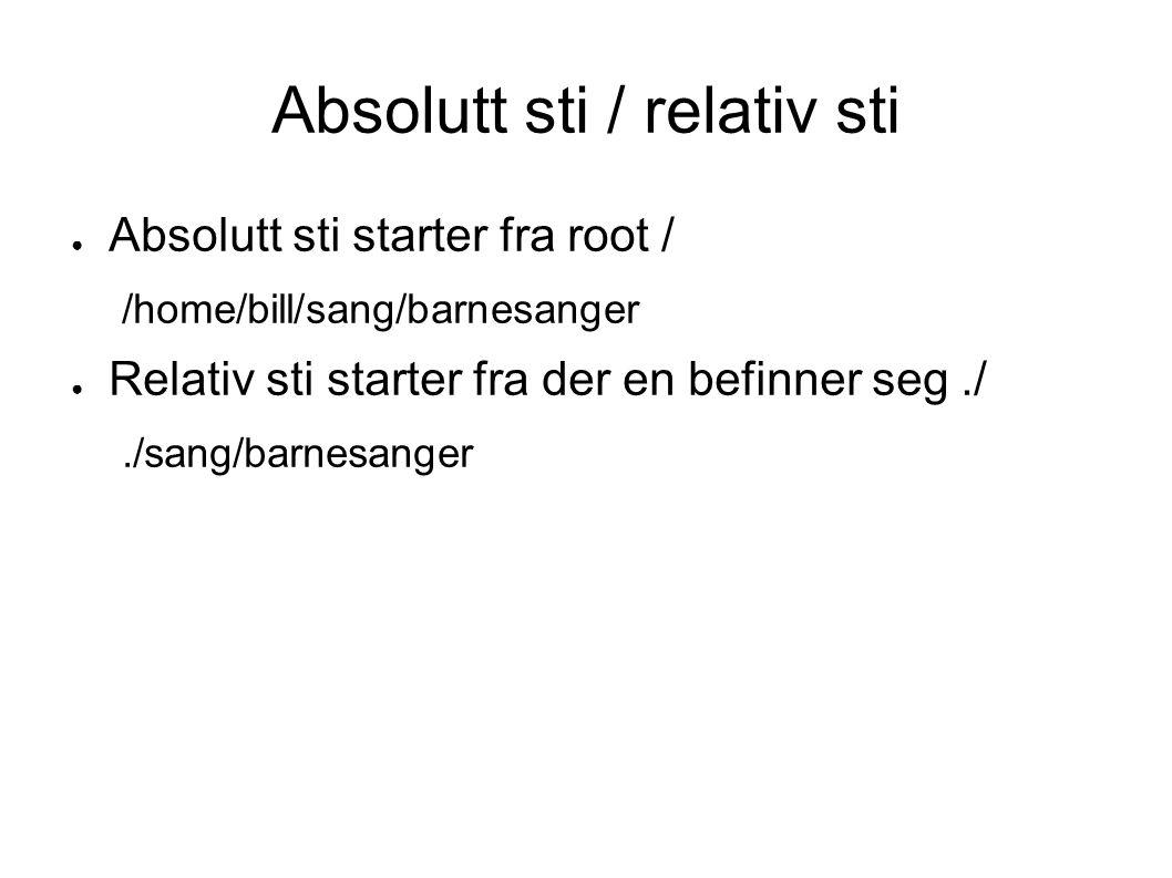 Absolutt sti / relativ sti ● Absolutt sti starter fra root / /home/bill/sang/barnesanger ● Relativ sti starter fra der en befinner seg././sang/barnesanger