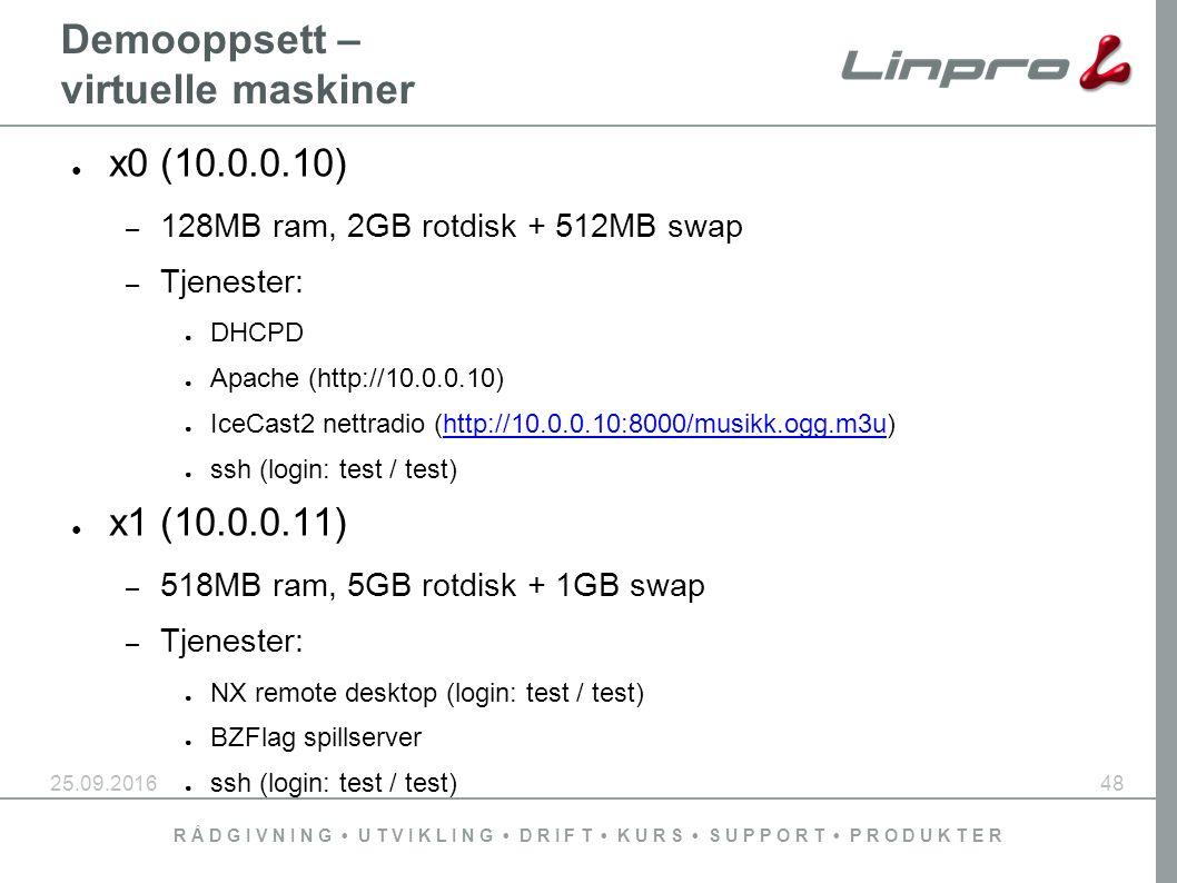 R Å D G I V N I N G U T V I K L I N G D R I F T K U R S S U P P O R T P R O D U K T E R 25.09.201648 Demooppsett – virtuelle maskiner ● x0 (10.0.0.10) – 128MB ram, 2GB rotdisk + 512MB swap – Tjenester: ● DHCPD ● Apache (http://10.0.0.10) ● IceCast2 nettradio (http://10.0.0.10:8000/musikk.ogg.m3u)http://10.0.0.10:8000/musikk.ogg.m3u ● ssh (login: test / test) ● x1 (10.0.0.11) – 518MB ram, 5GB rotdisk + 1GB swap – Tjenester: ● NX remote desktop (login: test / test) ● BZFlag spillserver ● ssh (login: test / test)