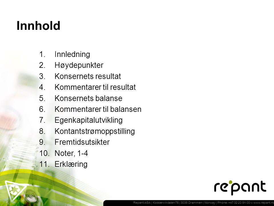 Repant ASA | Kobbervikdalen 75 | 3036 Drammen | Norway | Phone: +47 32 20 91 00 – www.repant.no Innhold 1.Innledning 2.Høydepunkter 3.Konsernets resultat 4.Kommentarer til resultat 5.Konsernets balanse 6.Kommentarer til balansen 7.Egenkapitalutvikling 8.Kontantstrømoppstilling 9.Fremtidsutsikter 10.Noter, 1-4 11.Erklæring