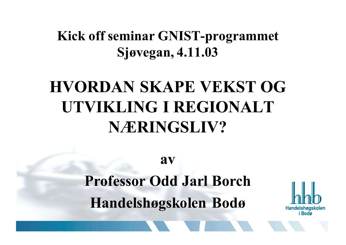 Kick off seminar GNIST-programmet Sjøvegan, 4.11.03 HVORDAN SKAPE VEKST OG UTVIKLING I REGIONALT NÆRINGSLIV? av Professor Odd Jarl Borch Handelshøgsko