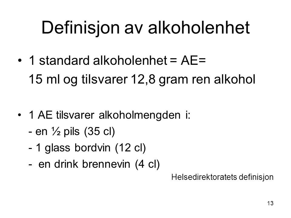 13 Definisjon av alkoholenhet 1 standard alkoholenhet = AE= 15 ml og tilsvarer 12,8 gram ren alkohol 1 AE tilsvarer alkoholmengden i: - en ½ pils (35 cl) - 1 glass bordvin (12 cl) - en drink brennevin (4 cl) Helsedirektoratets definisjon