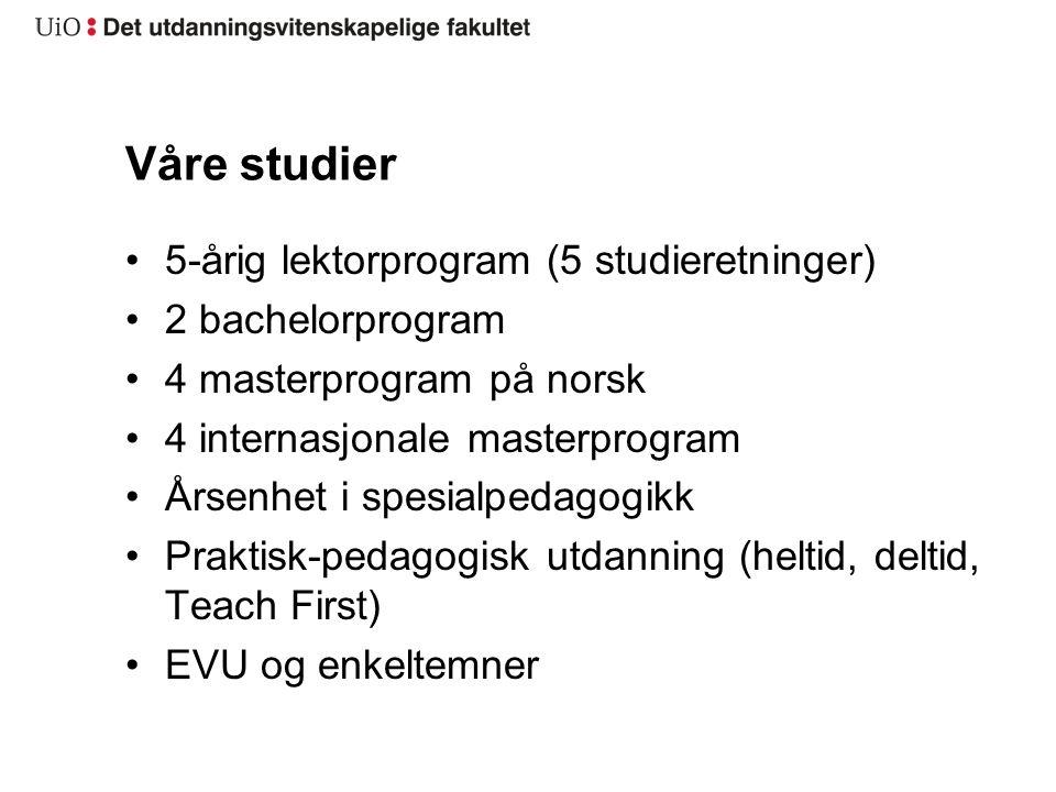 Våre studier 5-årig lektorprogram (5 studieretninger) 2 bachelorprogram 4 masterprogram på norsk 4 internasjonale masterprogram Årsenhet i spesialpedagogikk Praktisk-pedagogisk utdanning (heltid, deltid, Teach First) EVU og enkeltemner