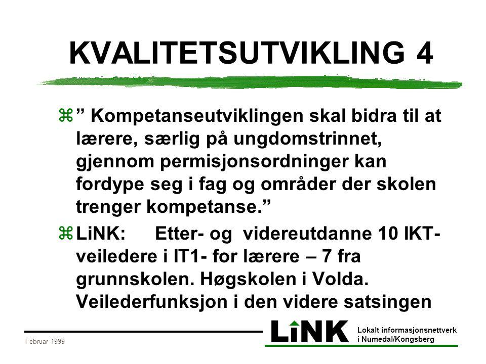 LiNK Lokalt informasjonsnettverk i Numedal/Kongsberg Februar 1999 KVALITETSUTVIKLING 4  Kompetanseutviklingen skal bidra til at lærere, særlig på ungdomstrinnet, gjennom permisjonsordninger kan fordype seg i fag og områder der skolen trenger kompetanse.  LiNK:Etter- og videreutdanne 10 IKT- veiledere i IT1- for lærere – 7 fra grunnskolen.