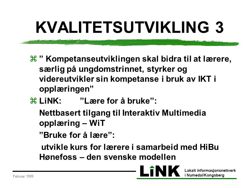 LiNK Lokalt informasjonsnettverk i Numedal/Kongsberg Februar 1999 KVALITETSUTVIKLING 3  Kompetanseutviklingen skal bidra til at lærere, særlig på ungdomstrinnet, styrker og videreutvikler sin kompetanse i bruk av IKT i opplæringen  LiNK: Lære for å bruke : Nettbasert tilgang til Interaktiv Multimedia opplæring – WiT Bruke for å lære : utvikle kurs for lærere i samarbeid med HiBu Hønefoss – den svenske modellen