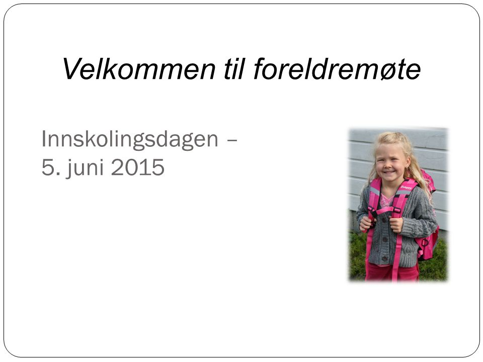 Innskolingsdagen – 5. juni 2015 Velkommen til foreldremøte