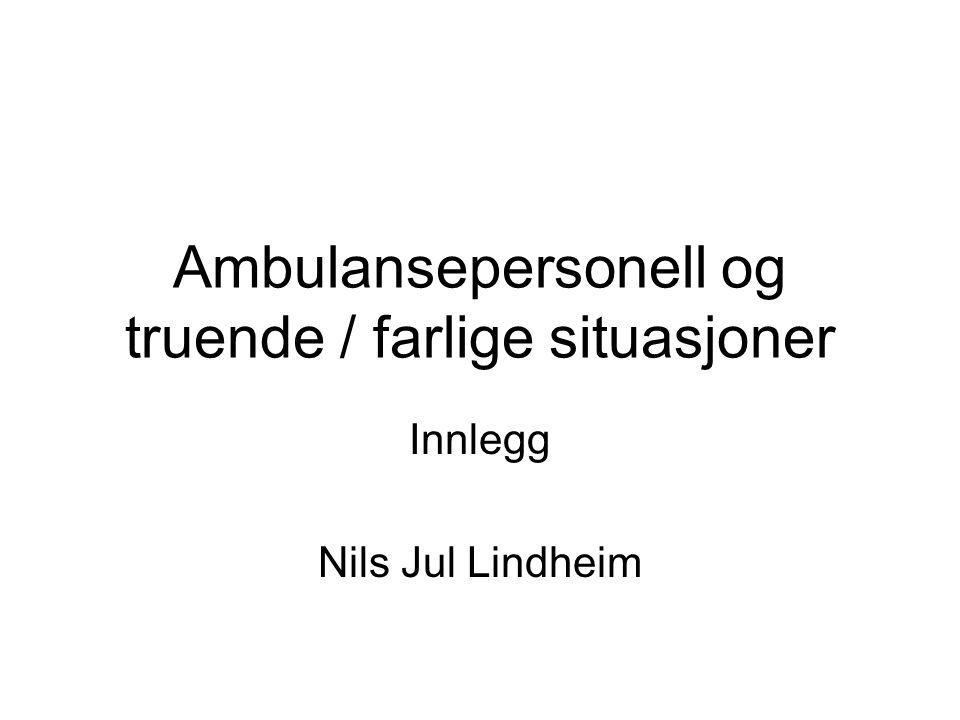 Ambulansepersonell og truende / farlige situasjoner Innlegg Nils Jul Lindheim