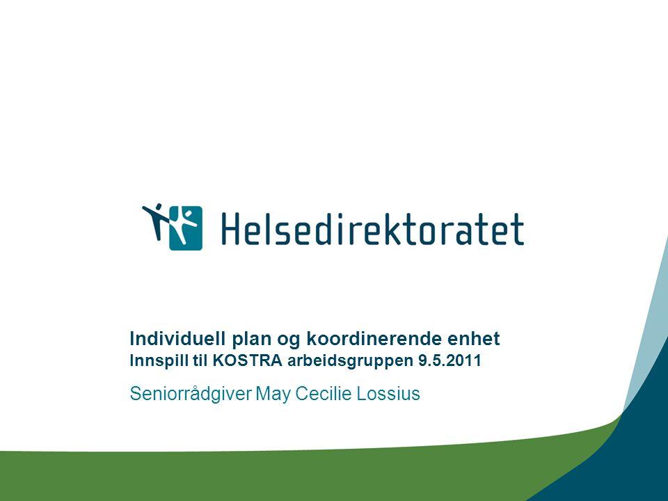 Individuell plan og koordinerende enhet Innspill til KOSTRA arbeidsgruppen 9.5.2011 Seniorrådgiver May Cecilie Lossius