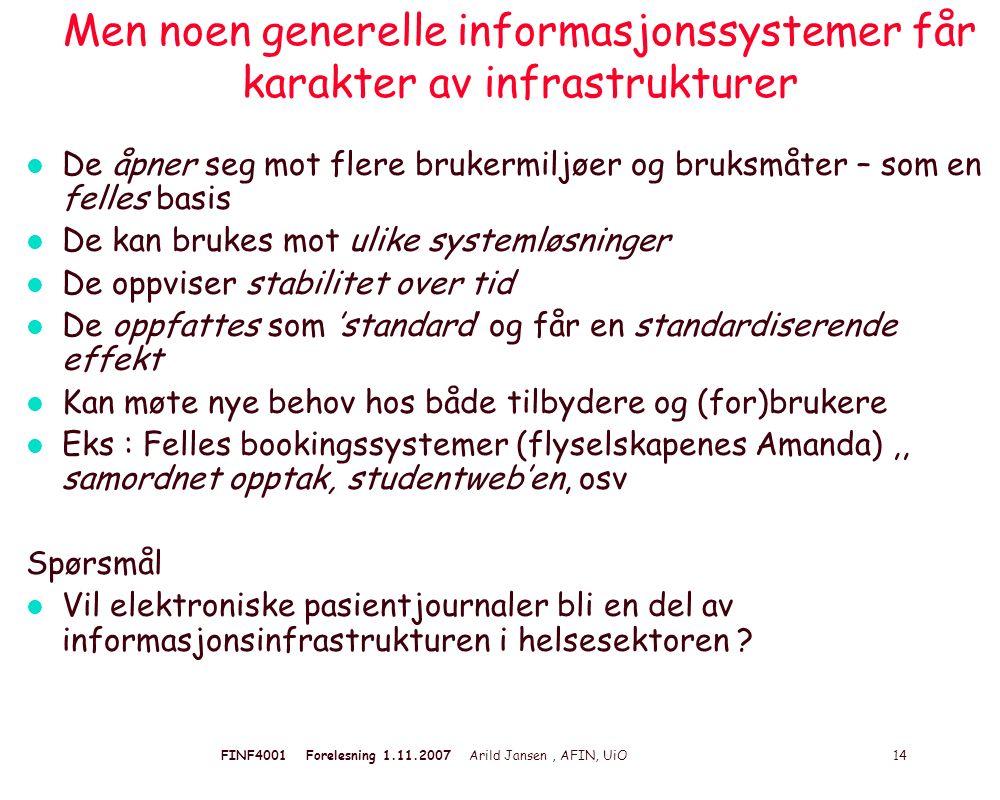 FINF4001 Forelesning 1.11.2007 Arild Jansen, AFIN, UiO 14 Men noen generelle informasjonssystemer får karakter av infrastrukturer l De åpner seg mot f