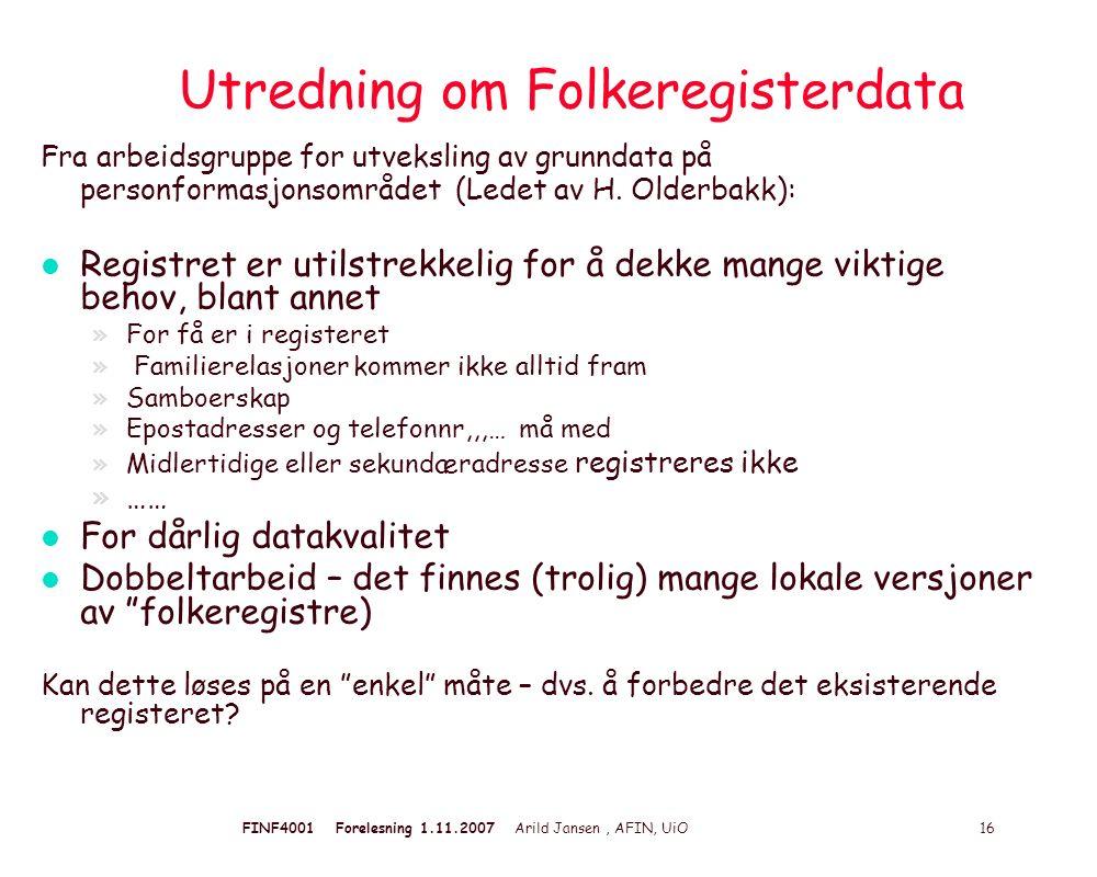 FINF4001 Forelesning 1.11.2007 Arild Jansen, AFIN, UiO 16 Utredning om Folkeregisterdata Fra arbeidsgruppe for utveksling av grunndata på personformasjonsområdet (Ledet av H.