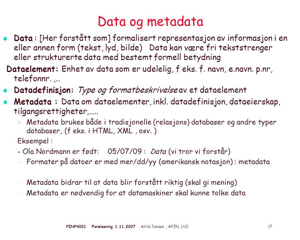 FINF4001 Forelesning 1.11.2007 Arild Jansen, AFIN, UiO 17 Data og metadata l Data : [Her forstått som] formalisert representasjon av informasjon i en eller annen form (tekst, lyd, bilde) Data kan være fri tekststrenger eller strukturerte data med bestemt formell betydning Dataelement: Enhet av data som er udelelig, f eks.