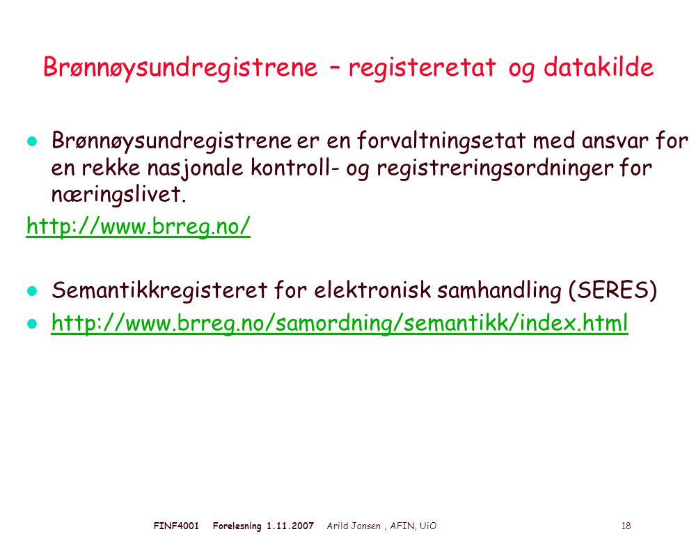 FINF4001 Forelesning 1.11.2007 Arild Jansen, AFIN, UiO 18 Brønnøysundregistrene – registeretat og datakilde l Brønnøysundregistrene er en forvaltningsetat med ansvar for en rekke nasjonale kontroll- og registreringsordninger for næringslivet.