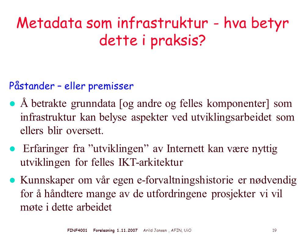 FINF4001 Forelesning 1.11.2007 Arild Jansen, AFIN, UiO 19 Metadata som infrastruktur - hva betyr dette i praksis? Påstander – eller premisser l Å betr
