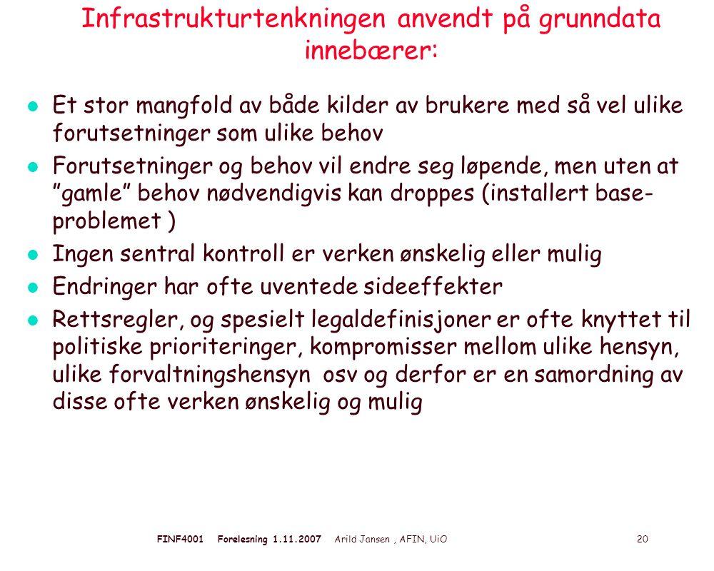 FINF4001 Forelesning 1.11.2007 Arild Jansen, AFIN, UiO 20 Infrastrukturtenkningen anvendt på grunndata innebærer: l Et stor mangfold av både kilder av brukere med så vel ulike forutsetninger som ulike behov l Forutsetninger og behov vil endre seg løpende, men uten at gamle behov nødvendigvis kan droppes (installert base- problemet ) l Ingen sentral kontroll er verken ønskelig eller mulig l Endringer har ofte uventede sideeffekter l Rettsregler, og spesielt legaldefinisjoner er ofte knyttet til politiske prioriteringer, kompromisser mellom ulike hensyn, ulike forvaltningshensyn osv og derfor er en samordning av disse ofte verken ønskelig og mulig