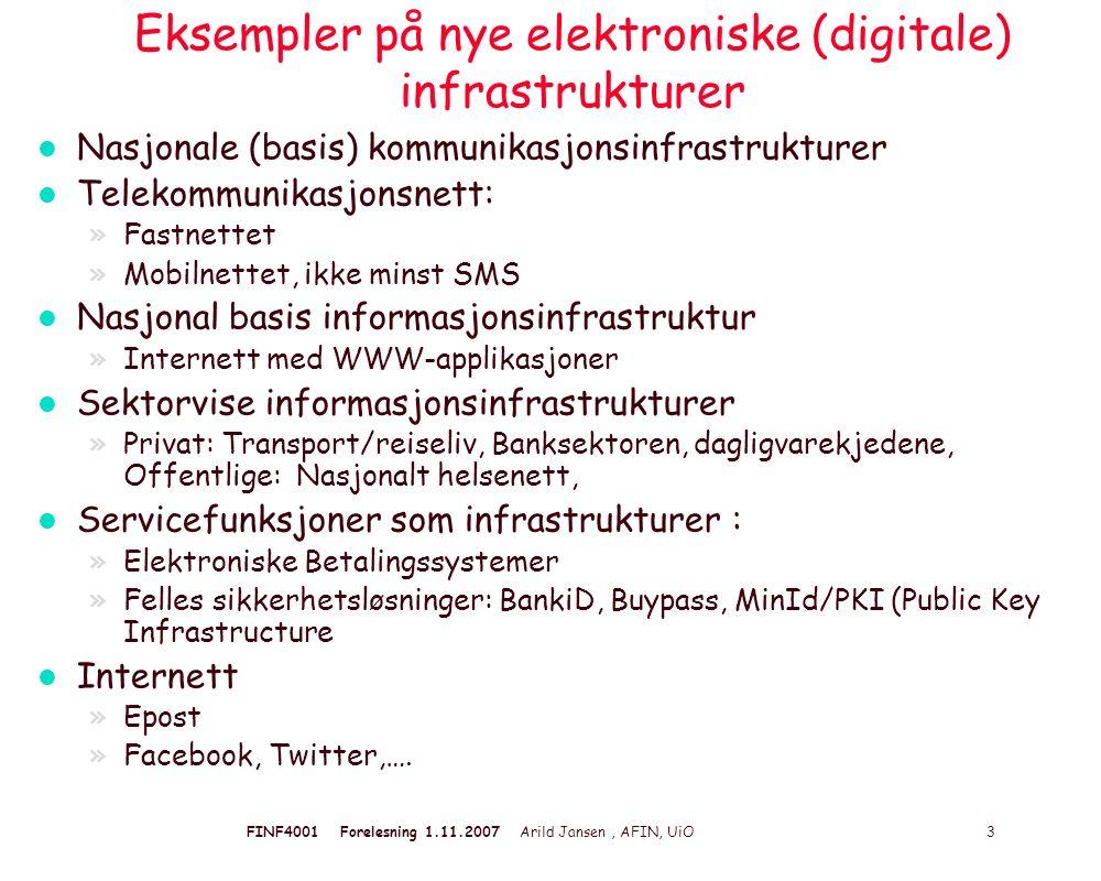 FINF4001 Forelesning 1.11.2007 Arild Jansen, AFIN, UiO 3 Eksempler på nye elektroniske (digitale) infrastrukturer l Nasjonale (basis) kommunikasjonsinfrastrukturer l Telekommunikasjonsnett: »Fastnettet »Mobilnettet, ikke minst SMS l Nasjonal basis informasjonsinfrastruktur »Internett med WWW-applikasjoner l Sektorvise informasjonsinfrastrukturer »Privat: Transport/reiseliv, Banksektoren, dagligvarekjedene, Offentlige: Nasjonalt helsenett, l Servicefunksjoner som infrastrukturer : »Elektroniske Betalingssystemer »Felles sikkerhetsløsninger: BankiD, Buypass, MinId/PKI (Public Key Infrastructure l Internett »Epost »Facebook, Twitter,….