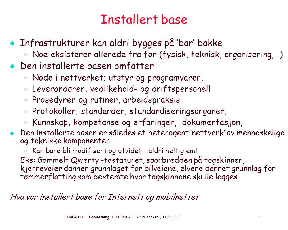 FINF4001 Forelesning 1.11.2007 Arild Jansen, AFIN, UiO 7 Installert base l Infrastrukturer kan aldri bygges på 'bar' bakke »Noe eksisterer allerede fra før (fysisk, teknisk, organisering,…) l Den installerte basen omfatter »Node i nettverket; utstyr og programvarer, »Leverandører, vedlikehold- og driftspersonell »Prosedyrer og rutiner, arbeidspraksis »Protokoller, standarder, standardiseringsorganer, »Kunnskap, kompetanse og erfaringer, dokumentasjon, l Den installerte basen er således et heterogent 'nettverk' av menneskelige og tekniske komponenter »Kan bare bli modifisert og utvidet – aldri helt glemt Eks: Gammelt Qwerty –tastaturet, sporbredden på togskinner, kjerreveier danner grunnlaget for bilveiene, elvene dannet grunnlag for tømmerfløtting som bestemte hvor togskinnene skulle legges Hva var installert base for Internett og mobilnettet