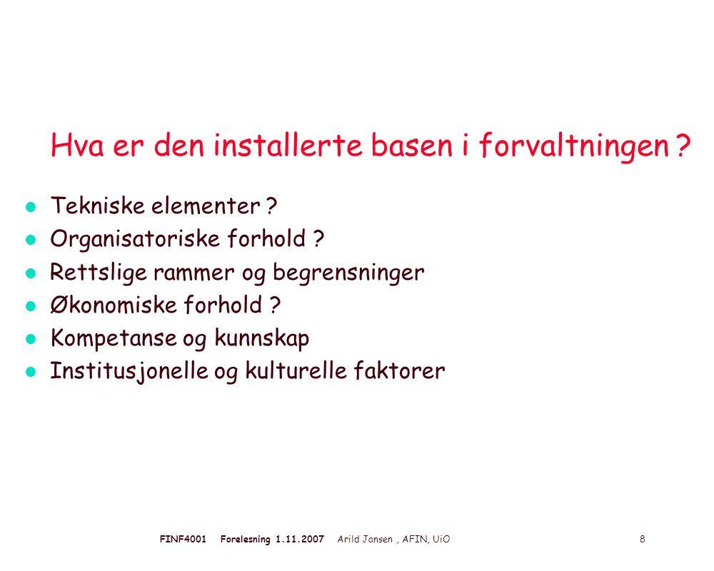 FINF4001 Forelesning 1.11.2007 Arild Jansen, AFIN, UiO 8 Hva er den installerte basen i forvaltningen ? l Tekniske elementer ? l Organisatoriske forho