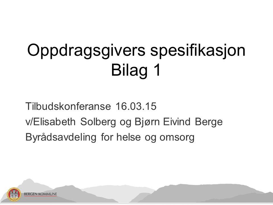 Tilbudskonferanse 16.03.15 v/Elisabeth Solberg og Bjørn Eivind Berge Byrådsavdeling for helse og omsorg Oppdragsgivers spesifikasjon Bilag 1