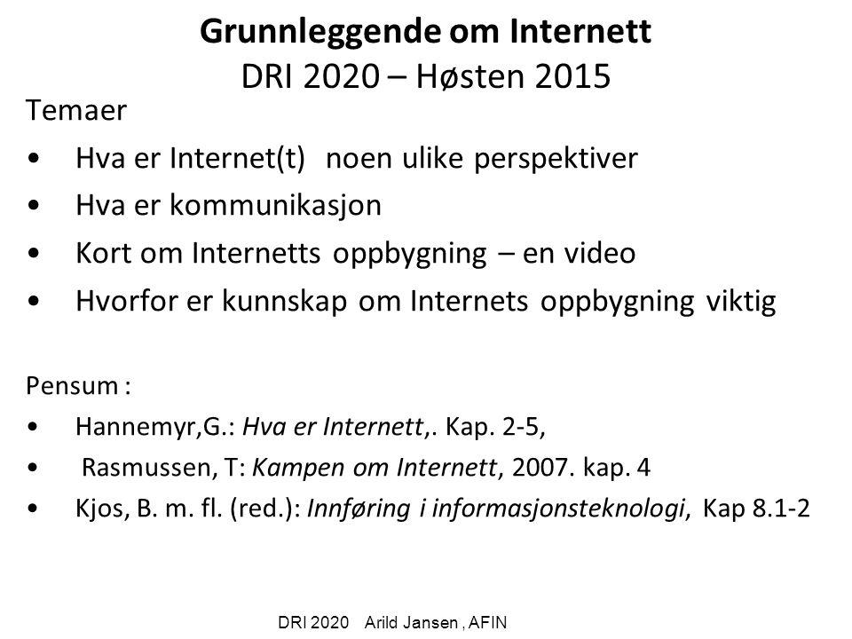 DRI 2020 Arild Jansen, AFIN Grunnleggende om Internett DRI 2020 – Høsten 2015 Temaer Hva er Internet(t) noen ulike perspektiver Hva er kommunikasjon Kort om Internetts oppbygning – en video Hvorfor er kunnskap om Internets oppbygning viktig Pensum : Hannemyr,G.: Hva er Internett,.