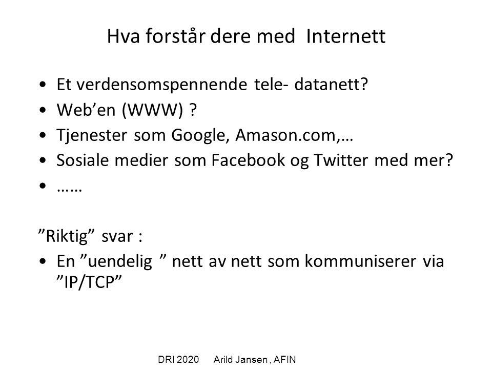 DRI 2020 Arild Jansen, AFIN Hva forstår dere med Internett Et verdensomspennende tele- datanett.
