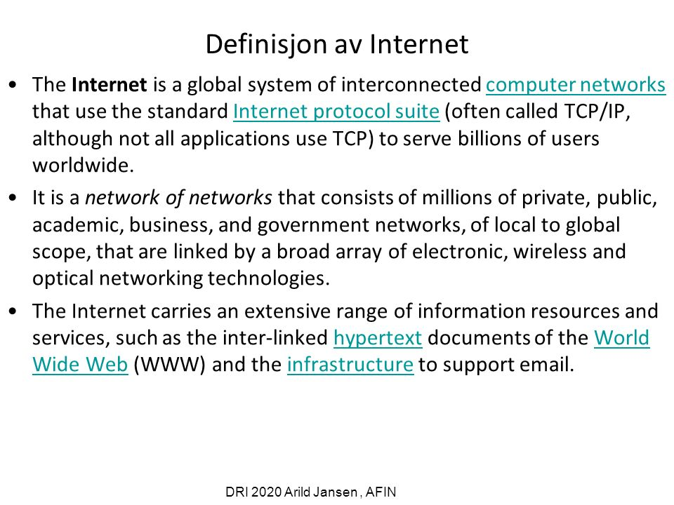 DRI 2020 Arild Jansen, AFIN Definisjon av Internet The Internet is a global system of interconnected computer networks that use the standard Internet protocol suite (often called TCP/IP, although not all applications use TCP) to serve billions of users worldwide.computer networksInternet protocol suite It is a network of networks that consists of millions of private, public, academic, business, and government networks, of local to global scope, that are linked by a broad array of electronic, wireless and optical networking technologies.