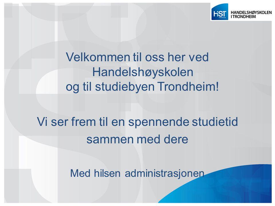 Velkommen til oss her ved Handelshøyskolen og til studiebyen Trondheim! Vi ser frem til en spennende studietid sammen med dere Med hilsen administrasj