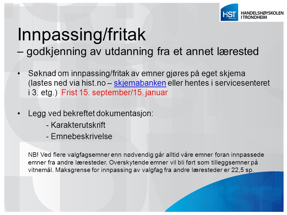 Innpassing/fritak – godkjenning av utdanning fra et annet lærested Søknad om innpassing/fritak av emner gjøres på eget skjema (lastes ned via hist.no – skjemabanken eller hentes i servicesenteret i 3.