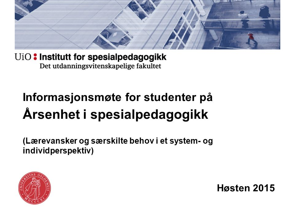 Informasjonsmøte for studenter på Årsenhet i spesialpedagogikk (Lærevansker og særskilte behov i et system- og individperspektiv) Høsten 2015