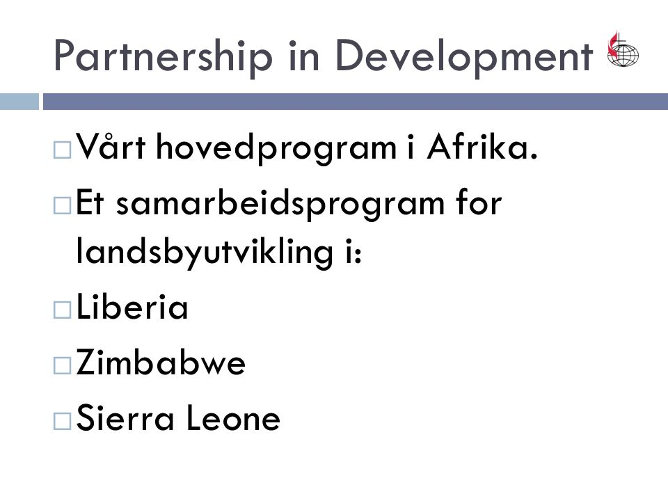 Partnership in Development  Vårt hovedprogram i Afrika.  Et samarbeidsprogram for landsbyutvikling i:  Liberia  Zimbabwe  Sierra Leone