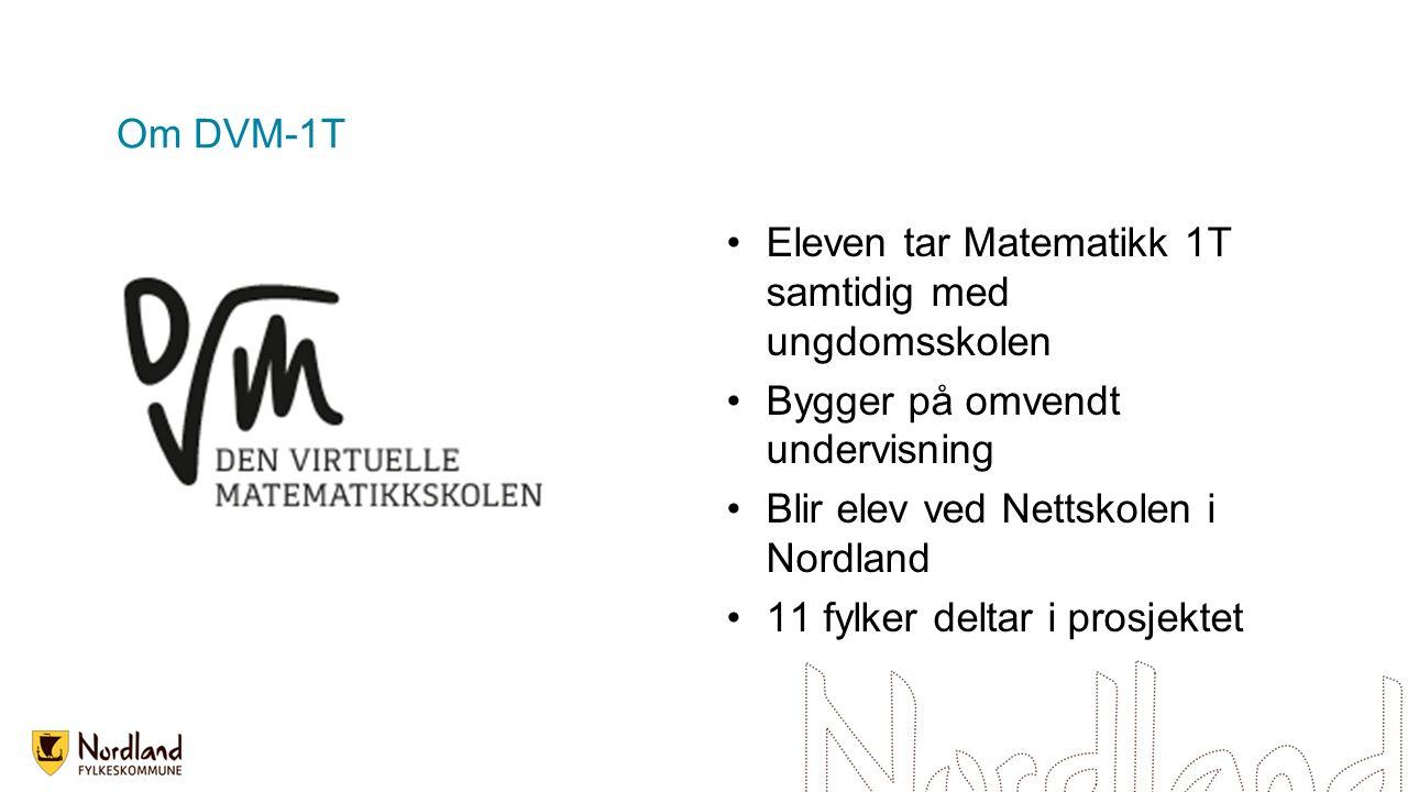 Om DVM-1T Eleven tar Matematikk 1T samtidig med ungdomsskolen Bygger på omvendt undervisning Blir elev ved Nettskolen i Nordland 11 fylker deltar i pr