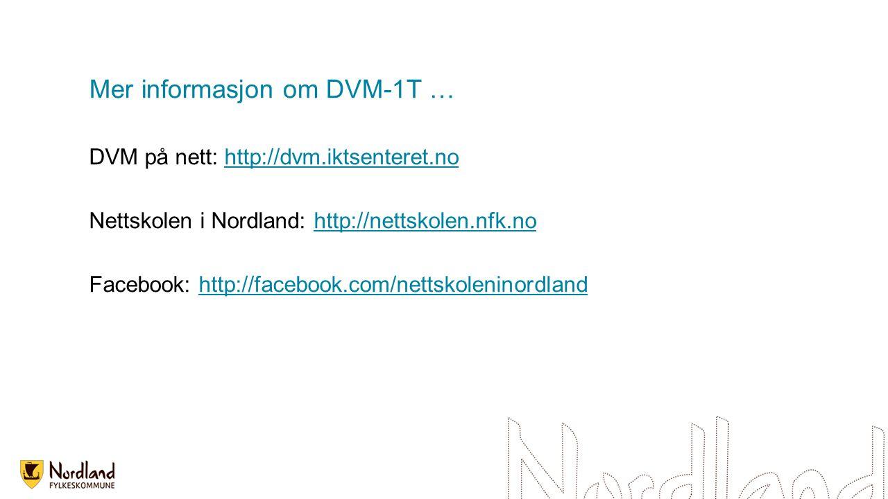 Mer informasjon om DVM-1T … DVM på nett: http://dvm.iktsenteret.nohttp://dvm.iktsenteret.no Nettskolen i Nordland: http://nettskolen.nfk.nohttp://nett