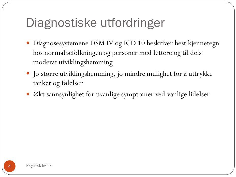 Diagnostiske utfordringer Psykisk helse 4 Diagnosesystemene DSM IV og ICD 10 beskriver best kjennetegn hos normalbefolkningen og personer med lettere og til dels moderat utviklingshemming Jo større utviklingshemming, jo mindre mulighet for å uttrykke tanker og følelser Økt sannsynlighet for uvanlige symptomer ved vanlige lidelser