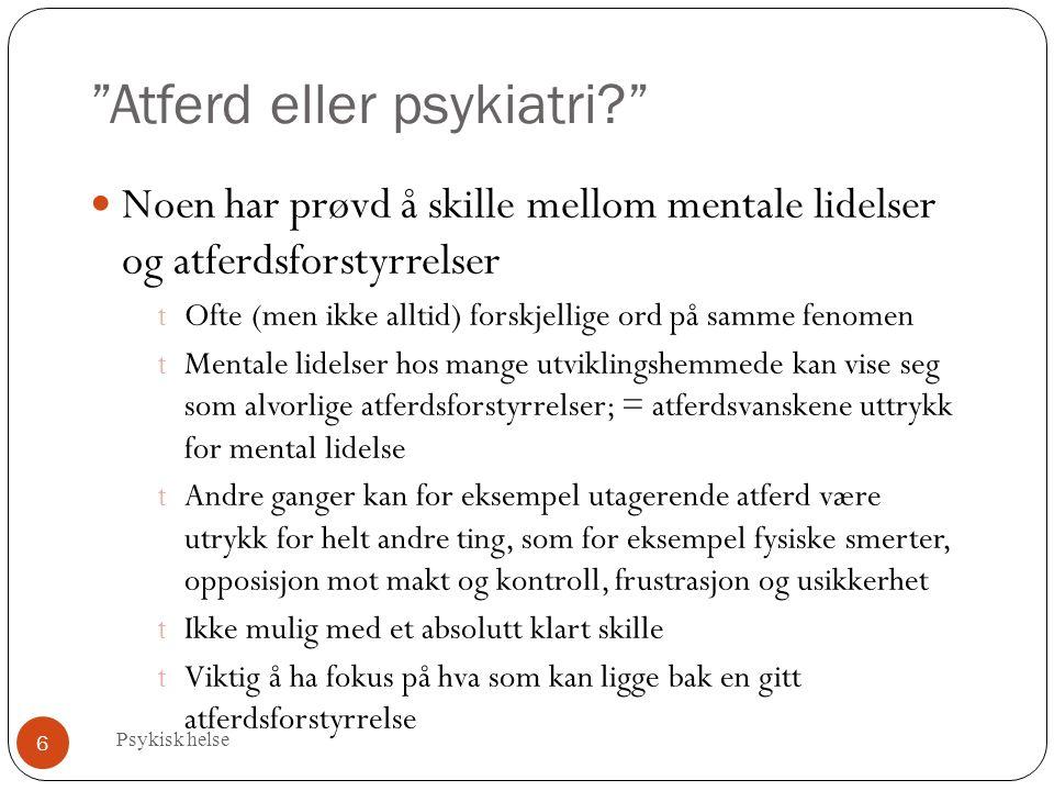"""""""Atferd eller psykiatri?"""" Psykisk helse 6 Noen har prøvd å skille mellom mentale lidelser og atferdsforstyrrelser t Ofte (men ikke alltid) forskjellig"""