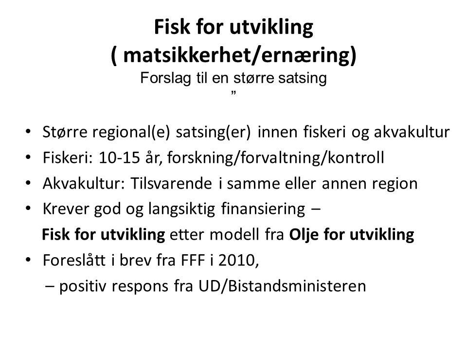 Fisk for utvikling ( matsikkerhet/ernæring) Forslag til en større satsing Større regional(e) satsing(er) innen fiskeri og akvakultur Fiskeri: 10-15 år, forskning/forvaltning/kontroll Akvakultur: Tilsvarende i samme eller annen region Krever god og langsiktig finansiering – Fisk for utvikling etter modell fra Olje for utvikling Foreslått i brev fra FFF i 2010, – positiv respons fra UD/Bistandsministeren