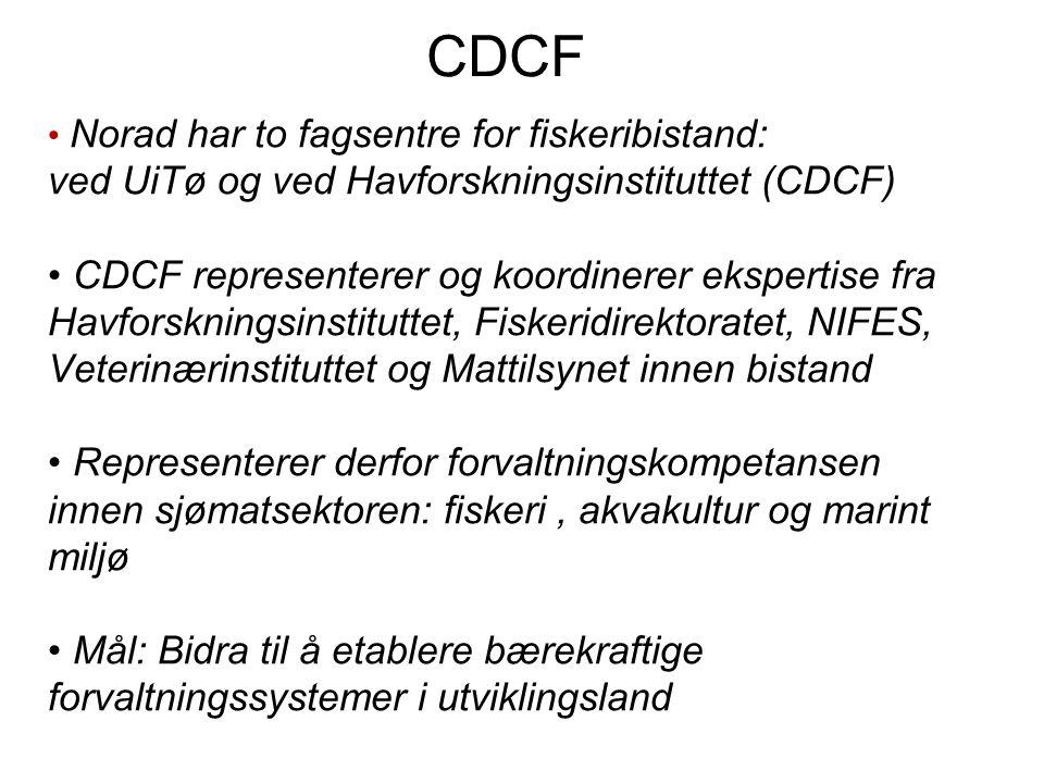 CDCF Norad har to fagsentre for fiskeribistand: ved UiTø og ved Havforskningsinstituttet (CDCF) CDCF representerer og koordinerer ekspertise fra Havforskningsinstituttet, Fiskeridirektoratet, NIFES, Veterinærinstituttet og Mattilsynet innen bistand Representerer derfor forvaltningskompetansen innen sjømatsektoren: fiskeri, akvakultur og marint miljø Mål: Bidra til å etablere bærekraftige forvaltningssystemer i utviklingsland