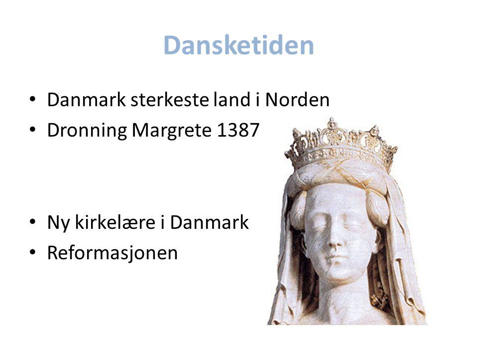 Dansketiden Danmark sterkeste land i Norden Dronning Margrete 1387 Ny kirkelære i Danmark Reformasjonen